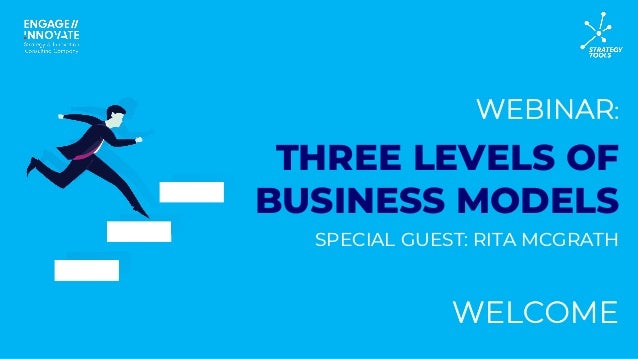 WEBINAR: WELCOME THREE LEVELS OF BUSINESS MODELS SPECIAL GUEST: RITA MCGRATH