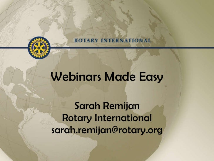 Webinars Made Easy Sarah Remijan Rotary International [email_address]