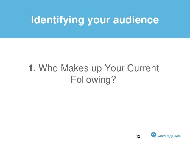 Identifying your audience 1. Who Makes up Your Current Following? landerapp.com12