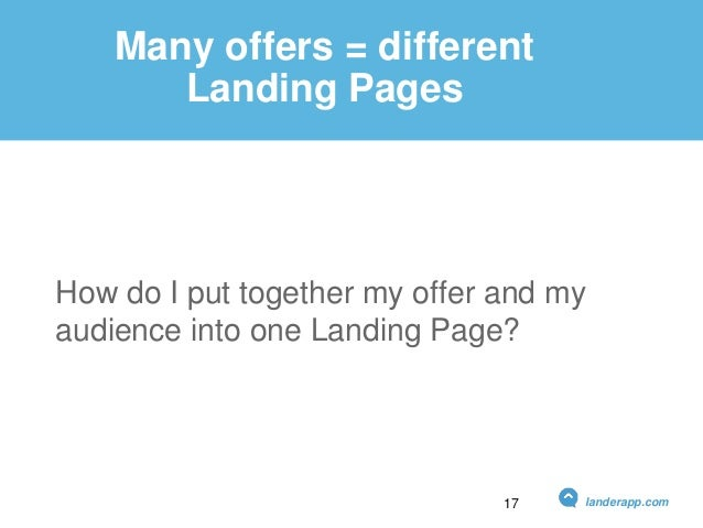 Many offers = different Landing Pages How do I put together my offer and my audience into one Landing Page? landerapp.com17