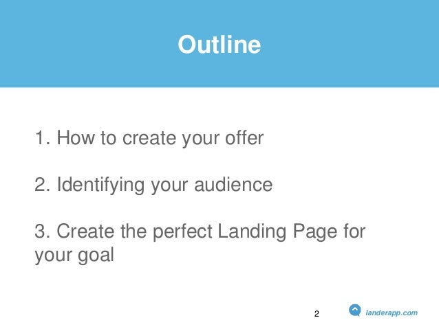 Outline 1. How to create your offer 2. Identifying your audience 3. Create the perfect Landing Page for your goal landerap...