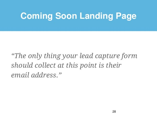 """Coming Soon Landing Page """"The only thing your lead capture form should collect at this point is their email address."""" 28"""