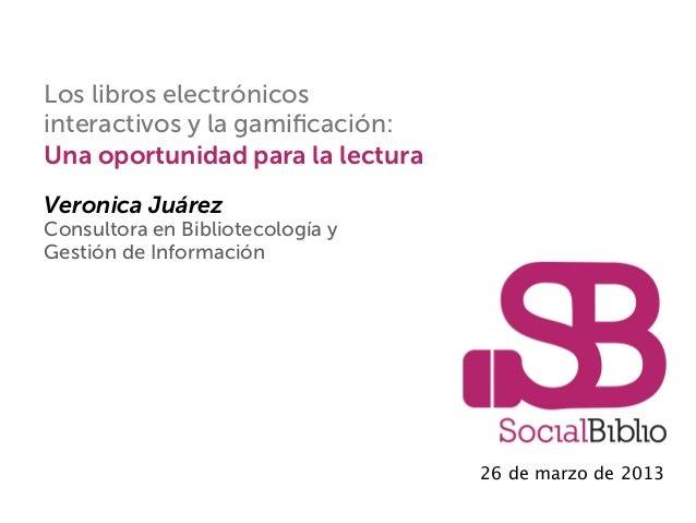 Los libros electrónicosinteractivos y la gamificación:Una oportunidad para la lecturaVeronica JuárezConsultora en Bibliotec...