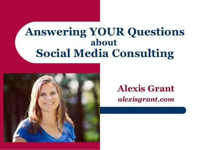 Answering YOUR Questions          about Social Media Consulting                  Alexis Grant                  alexisgrant...