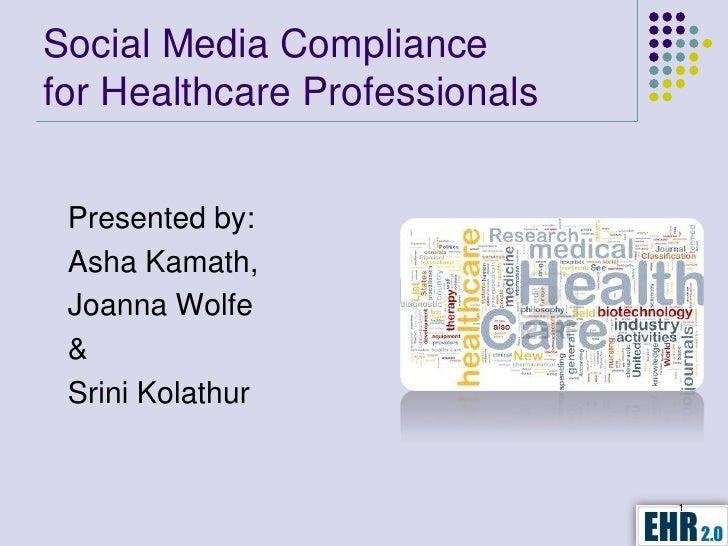Social Media Compliancefor Healthcare Professionals Presented by: Asha Kamath, Joanna Wolfe & Srini Kolathur              ...