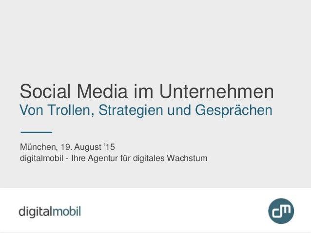Social Media im Unternehmen Von Trollen, Strategien und Gesprächen München, 19. August '15 digitalmobil - Ihre Agentur für...
