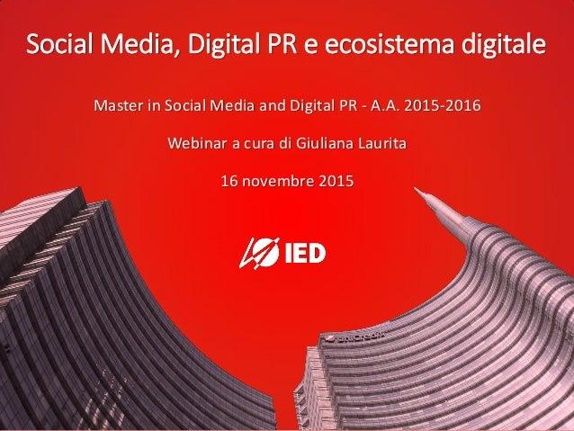 Social Media, Digital PR e ecosistema digitale Master in Social Media and Digital PR - A.A. 2015-2016 Webinar a cura di Gi...