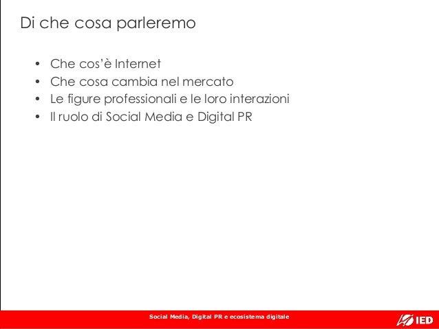 Social Media, Digital PR e ecosistema digitale Di che cosa parleremo • Che cos'è Internet • Che cosa cambia nel mercato • ...