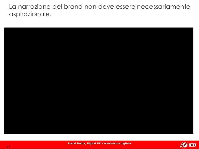 Social Media, Digital PR e ecosistema digitale La narrazione del brand non deve essere necessariamente aspirazionale. 27