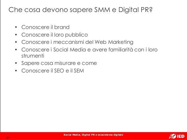 Social Media, Digital PR e ecosistema digitale Che cosa devono sapere SMM e Digital PR? • Conoscere il brand • Conoscere i...