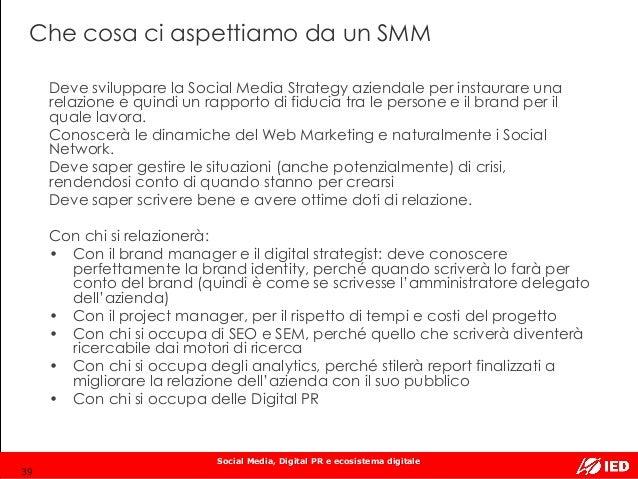 Social Media, Digital PR e ecosistema digitale Che cosa ci aspettiamo da un SMM 39 Deve sviluppare la Social Media Strateg...