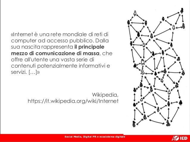 Social Media, Digital PR e ecosistema digitale «Internet è una rete mondiale di reti di computer ad accesso pubblico. Dall...