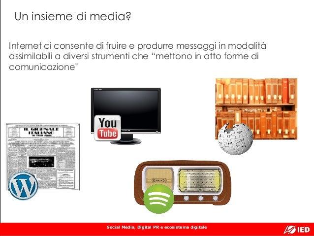 Social Media, Digital PR e ecosistema digitale Un insieme di media? Internet ci consente di fruire e produrre messaggi in ...