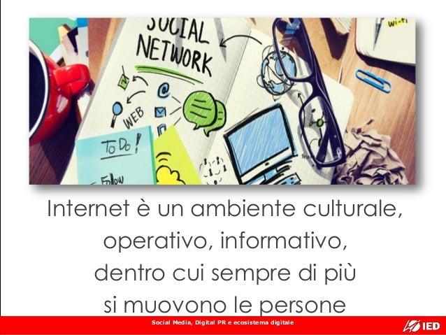Social Media, Digital PR e ecosistema digitale Internet è un ambiente culturale, operativo, informativo, dentro cui sempre...