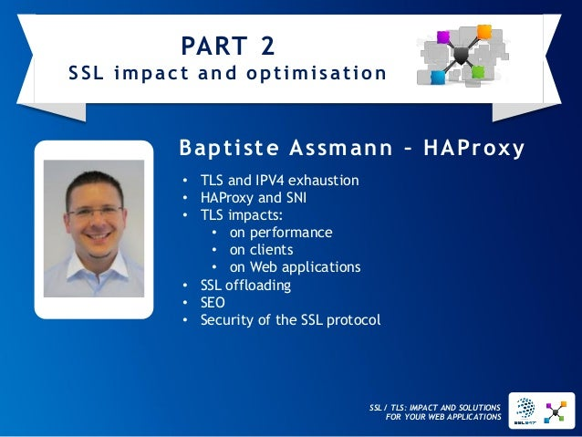 SSL / TLS: IMPACT AND SOLUTIONS FOR YOUR WEB APPLICATIONS  Baptiste Assmann–HAProxy  •TLS and IPV4 exhaustion  •HAProxy an...