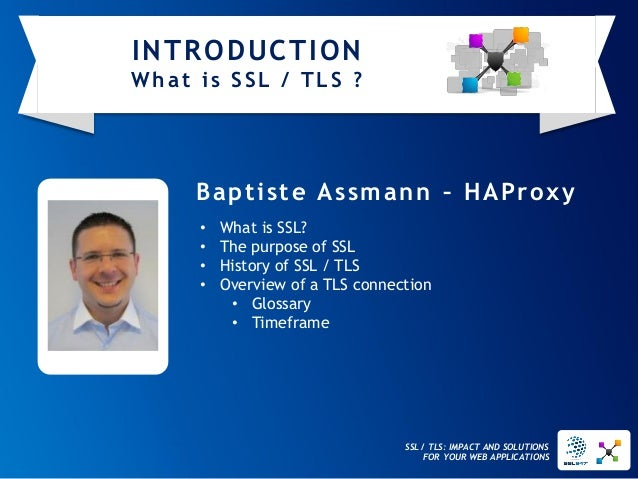 SSL / TLS: IMPACT AND SOLUTIONS FOR YOUR WEB APPLICATIONS  Baptiste Assmann–HAProxy  •What is SSL?  •The purpose of SSL  •...