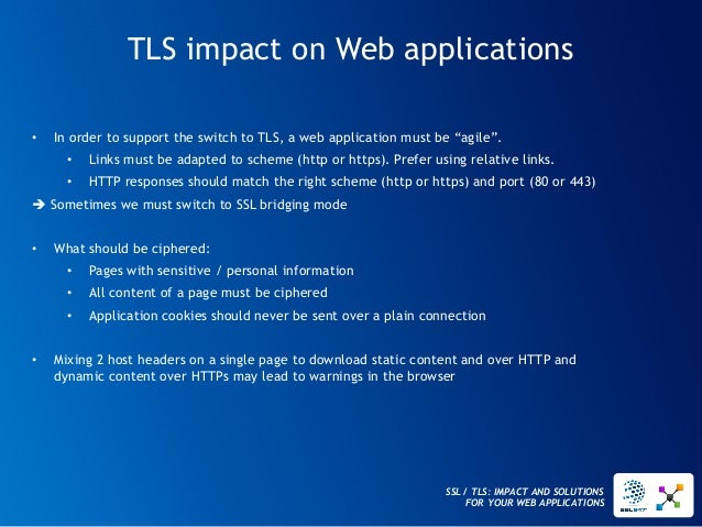 SSL / TLS: IMPACT AND SOLUTIONS FOR YOUR WEB APPLICATIONS  TLS impact on Web applications  •In order to support the switch...