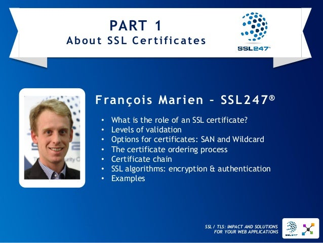 SSL / TLS: IMPACT AND SOLUTIONS FOR YOUR WEB APPLICATIONS  François Marien –SSL247®  •What is the role of an SSL certifica...