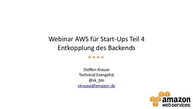 Webinar AWS für Start-Ups Teil 4 Entkopplung des Backends Steffen Krause Technical Evangelist @sk_bln skrause@amazon.de