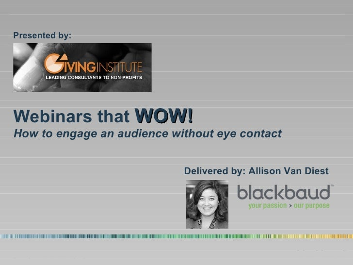 Webinars that  WOW! How to engage an audience without eye contact Presented by: Delivered by: Allison Van Diest