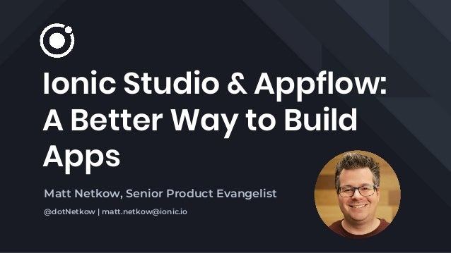 Ionic Studio & Appflow: A Better Way to Build Apps Matt Netkow, Senior Product Evangelist @dotNetkow | matt.netkow@ionic.io