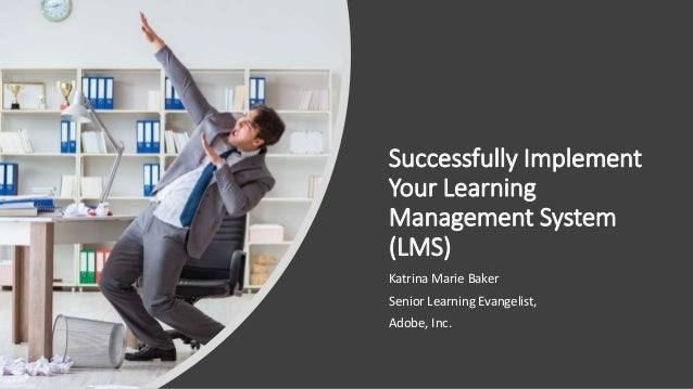 Successfully Implement Your Learning Management System (LMS) Katrina Marie Baker Senior Learning Evangelist, Adobe, Inc.