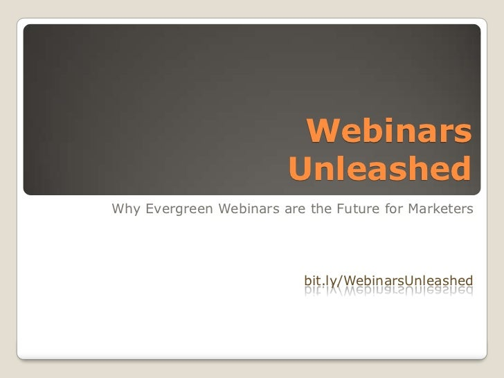 Webinars Unleashed<br />Why Evergreen Webinars are the Future for Marketers<br />bit.ly/WebinarsUnleashed<br />