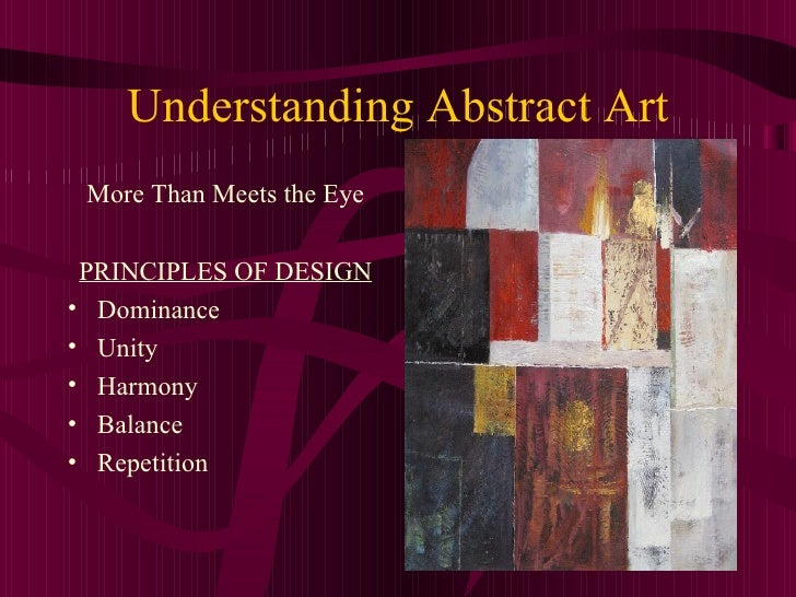 Understanding Abstract Art <ul><li>More Than Meets the Eye </li></ul><ul><li>PRINCIPLES OF DESIGN </li></ul><ul><li>Domina...