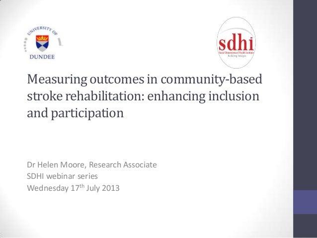 Measuringoutcomesin community-based strokerehabilitation:enhancinginclusion andparticipation Dr Helen Moore, Research Asso...