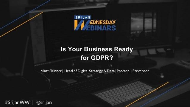Is Your Business Ready for GDPR? Matt Skinner   Head of Digital Strategy & Data  Proctor + Stevenson #SrijanWW   @srijan