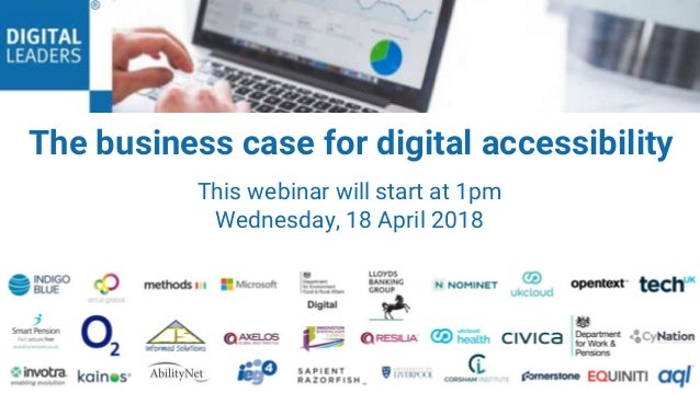 1 This webinar will start at 1pm Wednesday, 18 April 2018 13 February 2018 The business case for digital accessibility