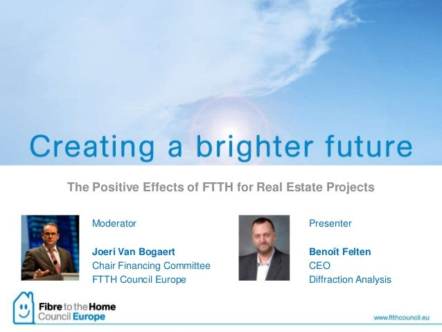 The Positive Effects of FTTH for Real Estate ProjectsModeratorJoeri Van BogaertChair Financing CommitteeFTTH Council Europ...