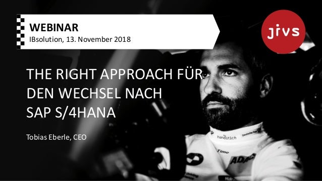 THE RIGHT APPROACH FÜR DEN WECHSEL NACH SAP S/4HANA Tobias Eberle, CEO WEBINAR IBsolution, 13. November 2018