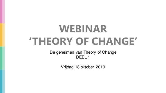 WEBINAR 'THEORY OF CHANGE' De geheimen van Theory of Change DEEL 1 Vrijdag 18 oktober 2019