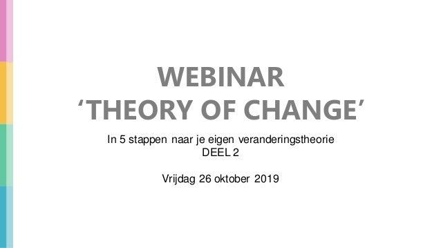 WEBINAR 'THEORY OF CHANGE' In 5 stappen naar je eigen veranderingstheorie DEEL 2 Vrijdag 26 oktober 2019