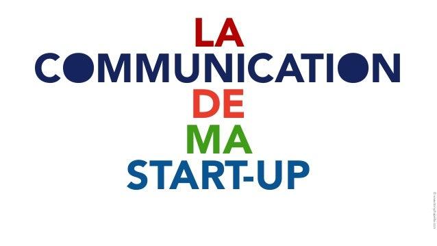 © www.tonychapelle.com  LA  COMMUNICATION  DE  MA  START-UP