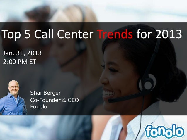 Top 5 Call Center Trends for 2013Jan. 31, 20132:00 PM ET         Shai Berger         Co-Founder & CEO         Fonolo