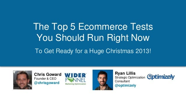 The Top 5 Ecommerce Tests You Should Run Right Now To Get Ready for a Huge Christmas 2013!  Chris Goward Founder & CEO  @c...