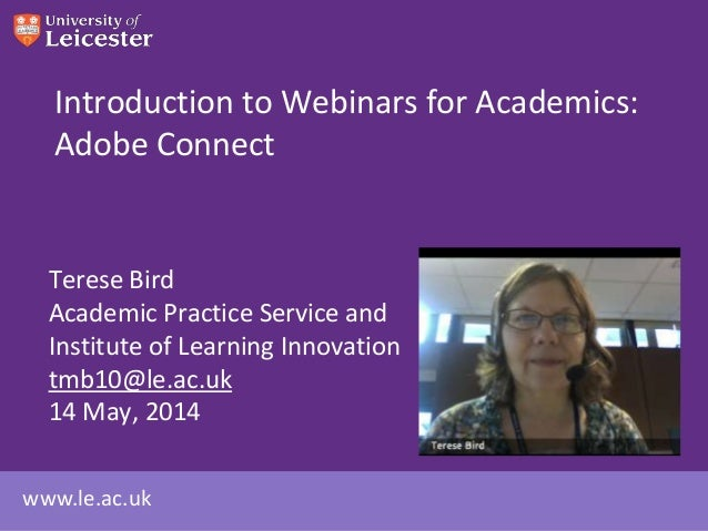 www.le.ac.uk Introduction to Webinars for Academics: Adobe Connect Terese Bird Academic Practice Service and Institute of ...