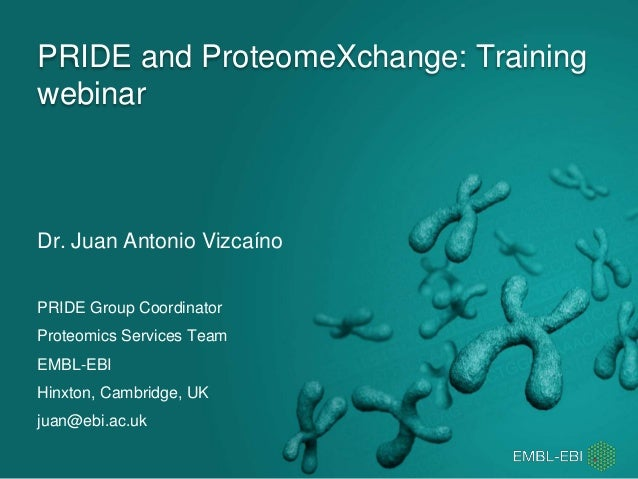 PRIDE and ProteomeXchange: Training webinar Dr. Juan Antonio Vizcaíno PRIDE Group Coordinator Proteomics Services Team EMB...