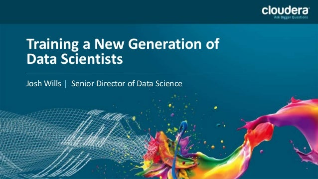Training a New Generation ofData ScientistsJosh Wills | Senior Director of Data Science