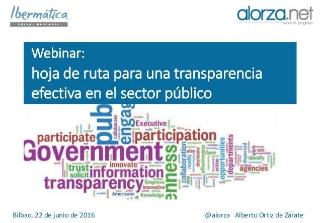 Webinar: hoja de ruta para una transparencia efectiva en el sector público Bilbao, 22 de junio de 2016 @alorza Alberto Ort...