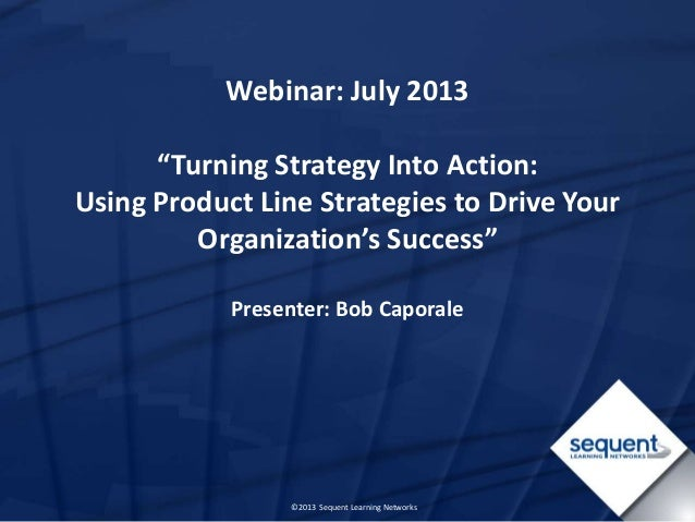 "©2013 Sequent Learning Networks Webinar: July 2013 ""Turning Strategy Into Action: Using Product Line Strategies to Drive Y..."