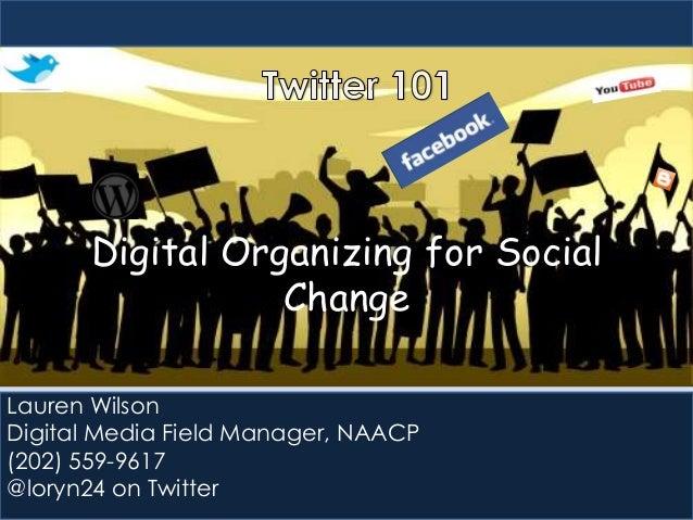 Digital Organizing for Social Change Lauren Wilson Digital Media Field Manager, NAACP (202) 559-9617 @loryn24 on Twitter