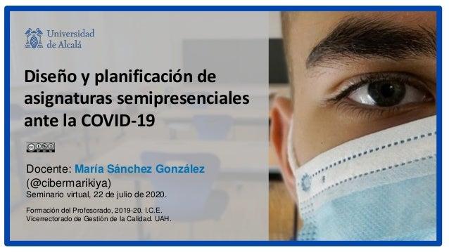 Diseño y planificación de asignaturas semipresenciales ante la COVID-19 Docente: María Sánchez González (@cibermarikiya) S...