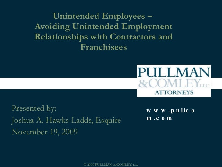 Unintended Employees –  Avoiding Unintended Employment Relationships with Contractors and Franchisees Presented by: Joshua...