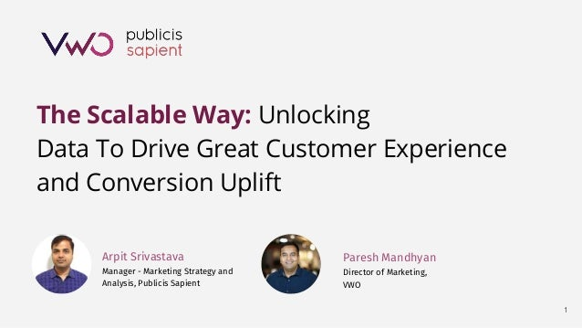 1 The Scalable Way: Unlocking Data To Drive Great Customer Experience and Conversion Uplift Arpit Srivastava Manager - Mar...