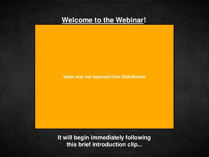 Welcome to the Webinar!  Video was not exported from SlideRocketIt will begin immediately following    this brief introduc...