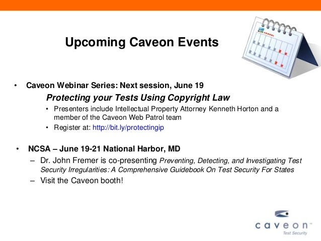 Upcoming Caveon Events• Caveon Webinar Series: Next session, June 19Protecting your Tests Using Copyright Law• Presenters ...