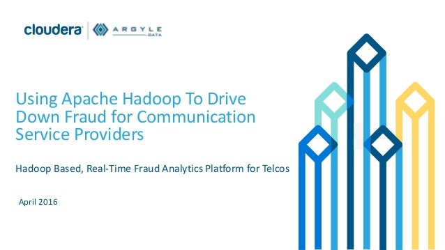Using Apache Hadoop To Drive Down Fraud for Communication Service Providers Hadoop Based, Real-Time Fraud Analytics Platfo...